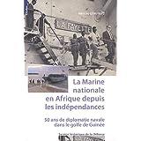 La Marine nationale en Afrique depuis les indépendances : 50 ans de diplomatie navale dans le golfe de Guinée