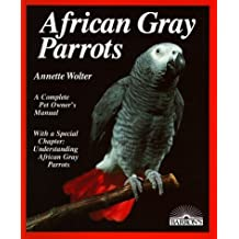 African Gray Parrots: Purchase, Acclimation, Care, Diet, Diseases With a Special Chapter on Understanding the African Gray Parrot (Complete Pet Owner's Manual) by Annette Wolter (1987-05-02)