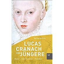 Lucas Cranach der Jüngere (1515-1589): Maler - Unternehmer - Politiker (Kleine Personenreihe)