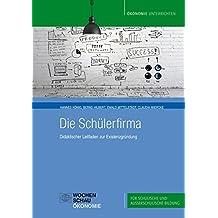 Die Schülerfirma: Didaktischer Leitfaden zur Existenzgründung (Ökonomie unterrichten) by Hannes König (2013-08-01)