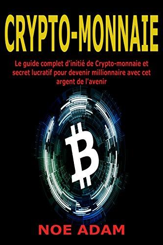 Crypto-monnaie: Le guide complet d'initi de Crypto-monnaie et secret lucratif pour devenir millionnaire avec cet argent de l'avenir
