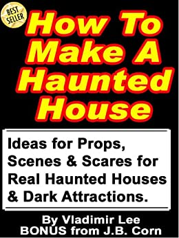 How To Make A Haunted House - Ideas for Props, Scenes & Scares for Real Haunted Houses & How to Build a Portable, Modular, Dark Attraction (English Edition) par [Lee, Vladimir, Corn, J.B.]