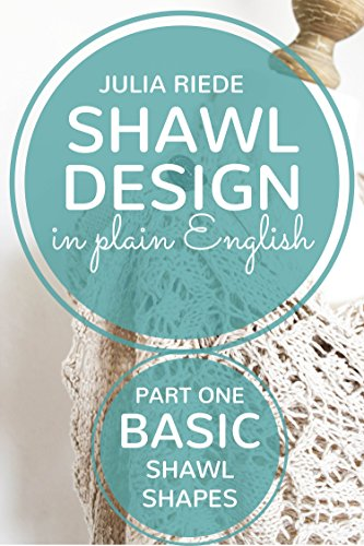 Shawl Design in Plain English: Basic Shawl Shapes: How to design your own knitted shawls including pattern templates for square, rectangle and triangle shawls (English Edition)