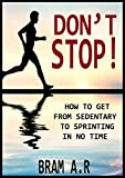 DON'T STOP!: How to Get From Sedentary to Sprinting in No Time