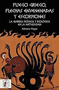 Fuego griego, flechas envenenadas y escorpiones: Guerra química y bacteriológica en la Antigüedad par Adrienne Mayor