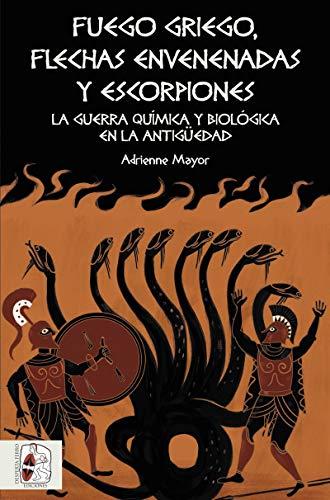 Fuego griego, flechas envenenadas y escorpiones: Guerra química y bacteriológica en la Antigüedad (Historia Antigua) por Adrienne Mayor