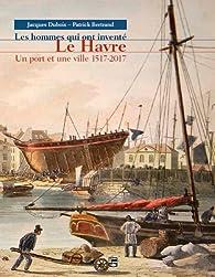 Les hommes qui ont inventé Le Havre, Un port et une ville 1517-2017 par Jacques Dubois (IV)