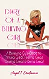DIARY OF A BELIEVING GIRL: A Believing Girl's Guide to Thinking Great, Feeling Great, Looking Great & Being Great