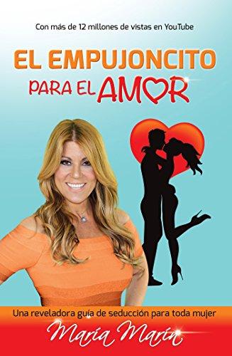 El empujoncito para el amor: Una reveladora guia de seduccion para toda mujer por María Marín