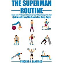 The Superman Routine: How to Get a 'Fit' Body in 30 Minutes or Less Without Going to The Gym!: Quick and Easy Workouts For Busy Guys (English Edition)