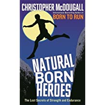Natural Born Heroes: The Lost Secrets of Strength and Endurance by Christopher McDougall (2015-04-16)
