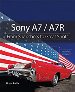 Sony A7 / A7R: From Snapshots to Great Shots par [Smith, Brian]