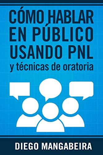 Cómo Hablar en Público Usando PNL y Técnicas De Oratoria: Domina el Poder de la Comunicación y Decole en su Carrera