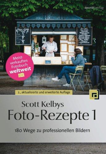 Scott Kelbys Foto-Rezepte 1: 180 Wege zu professionellen Bildern Zu Hause Koch
