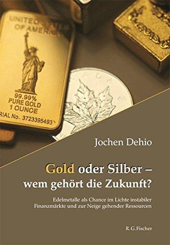 Gold oder Silber - wem gehört die Zukunft?: Edelmetalle als Chance im Lichte instabiler Finanzmärkte und zur Neige gehender Ressourcen