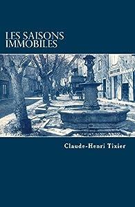 Les saisons immobiles par Claude-Henri Tixier