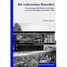 Die undeutschen Deutschen. Eine ideengeschichtliche Archäologie der alten Bundesrepublik 1945-1972