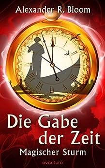 Die Gabe der Zeit - Magischer Sturm (Band 3) von [Bloom, Alexander R.]