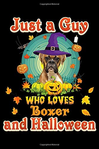 Just A Guy Who Loves Boxer Dog And Halloween: Just A Guy Who Loves Boxer Dog And Halloween Witch Pumpkin  Journal/Notebook Blank Lined Ruled 6x9 100 Pages