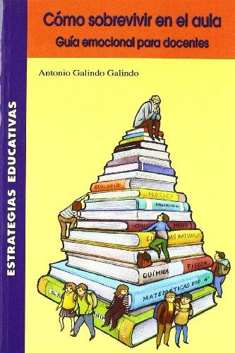 Cómo sobrevivir en el aula: (guía emocional para docentes) (Estrategias Educativas) por Antonio Galindo Galindo