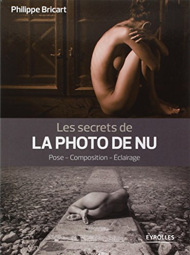 Les secrets de la photo de nu: Pose - Composition - Eclairage. par Philippe Bricart