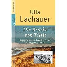 Die Brücke von Tilsit: Begegnungen mit Preußens Osten und Russlands Westen (Gekürzte Fassung mit einem Nachtrag von 2005)