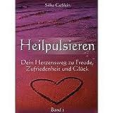 Heilpulsieren - Dein Herzensweg zu Freude, Zufriedenheit und Glück: Band 1