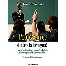 Professore, dietro la lavagna!: La storia di un insegnante di religione rimosso perché troppo cattolico