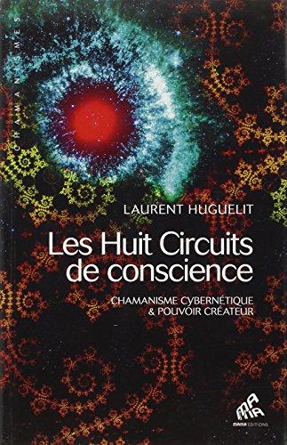 Les Huit Circuits de conscience - Chamanisme cybernétique & pouvoir créateur par Laurent Huguelit