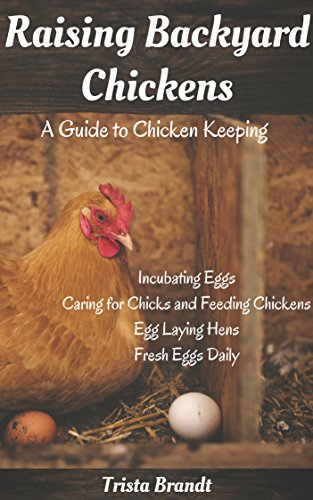 Raising Backyard Chickens: A Guide to Chicken Keeping From Incubating Eggs, Caring for Chicks and Feeding Chickens to Egg Laying Hens (English Edition)