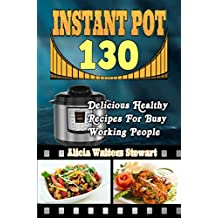 Instant Pot Recipes: 130 Delicious Healthy Recipes For Busy Working People( Instant Pot Cookbook, Instant Pot Recipes, Clean Eating, Weight Watchers, Healthy Cookbook, Paleo, Vegan (English Edition)