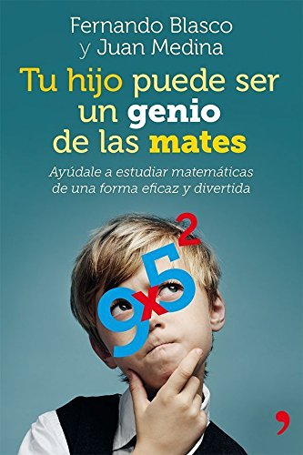 Tu hijo puede ser un genio de las mates: Ayúdale a estudiar matemáticas de una forma eficaz y divertida por Fernando Blasco