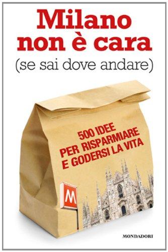 Milano non è cara (se sai dove andare). 500 idee per risparmiare e godersi la vita