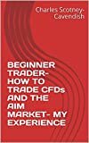 BEGINNER TRADER- HOW TO TRADE CFDs AND THE AIM MARKET- MY EXPERIENCE (English Edition)