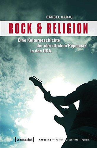 Rock & Religion: Eine Kulturgeschichte der christlichen Popmusik in den USA (Amerika: Kultur - Geschichte - Politik)