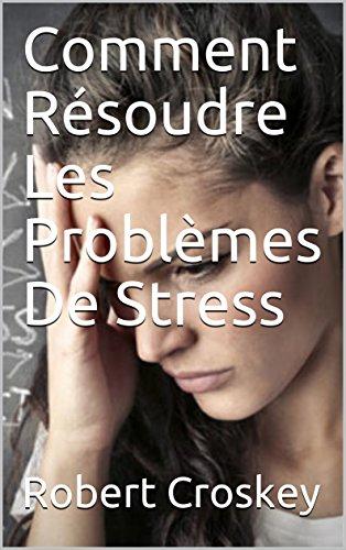 Comment Résoudre Les Problèmes De Stress par Robert  Croskey