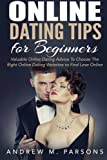 Online Dating Tips for Beginners: Valuable Dating Advice to Choose the Right Online Dating Websites to Find Love Online: Volume 2 (Dating Guide)