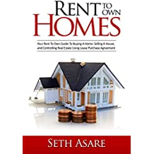 Rent To Own Homes: Your Rent To Own Guide To Buying A Home, Selling A House, and Controlling Real Estate Using Lease Purchase Agreement