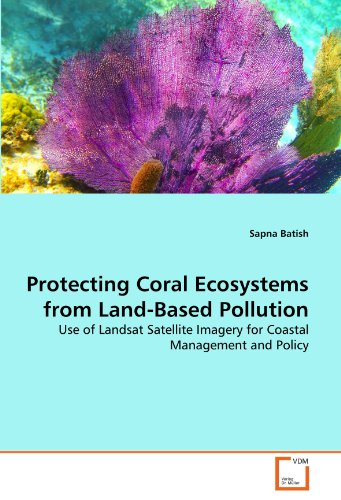 Protecting Coral Ecosystems from Land-Based Pollution: Use of Landsat Satellite Imagery for Coastal Management and Policy par Sapna Batish