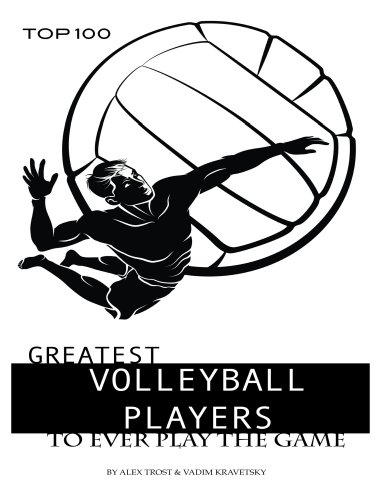 Greatest Volleyball Players to Ever Play the Game: Top 100 (English Edition) por Alex Trost