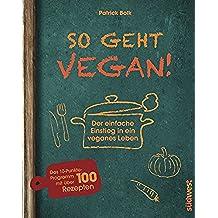 So geht vegan!: Der einfache Einstieg in ein veganes Leben - Das 10-Punkte-Programm mit über 100 Rezepten (German Edition)