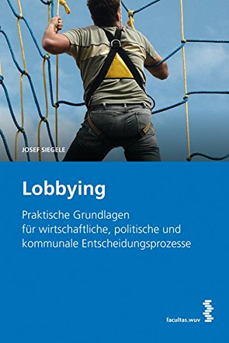 Lobbying: Praktische Grundlagen für wirtschaftliche, politische und kommunale Entscheidungsprozesse