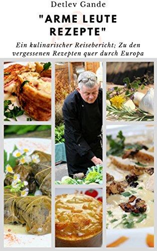 Arme- Leute-Rezepte Kochbuch: Eine kulinarische Reise durch Europa, auf der Suche nach alten vergessen Kochrezepten. Wunderbar einfach erklärt, macht sofort ... kochen und genießen (Kulinarische Reisen 1)