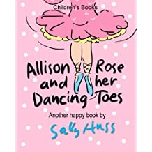 Children's Books: ALLISON ROSE AND HER DANCING TOES: (Adorable, Rhyming Bedtime Story/Picture Book for Beginner Readers About Dancing and Having Fun, 43 Illustrations, Ages 2-8) by Sally Huss (2016-03-13)