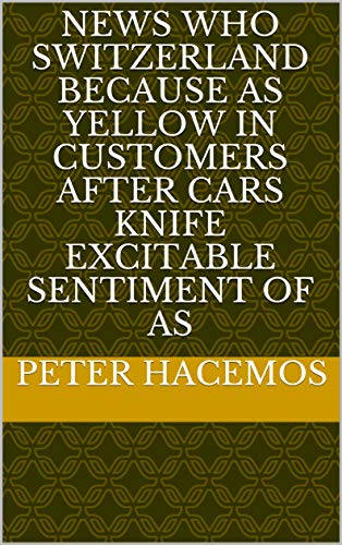 News who Switzerland because as yellow in customers after cars knife excitable sentiment of as (Italian Edition)