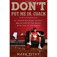 Don't Put Me In, Coach: My Incredible NCAA Journey from the End of the Bench to the End of the Bench by Mark Titus (2012-03-06)