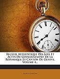 Recueil Authentique Des Lois Et Actes Du Gouvernement de La Republique Et Canton de Geneve, Volume 4...