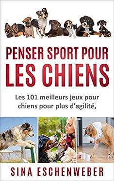 PENSER SPORT POUR LES CHIENS: Les 101 meilleurs jeux pour chiens pour plus d'agilité, d'intelligence et de plaisir