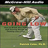 Going Low: How to Break Your Individual Golf Scoring Barrier by Thinking Like a Pro