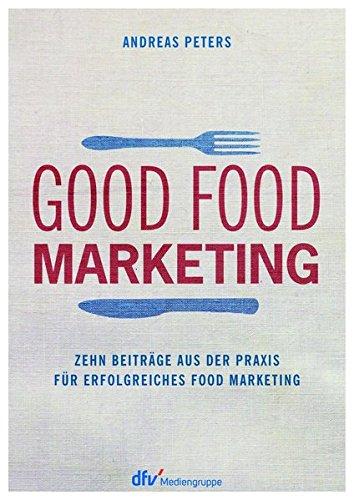Good Food Marketing: Zehn Beiträge aus der Praxis für erfolgreiches Food Marketing